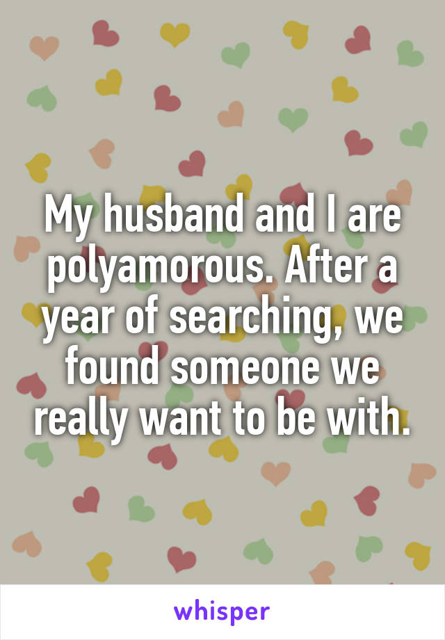My husband and I are polyamorous. After a year of searching, we found someone we really want to be with.