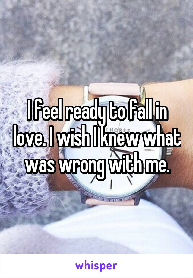 I feel ready to fall in love. I wish I knew what was wrong with me.