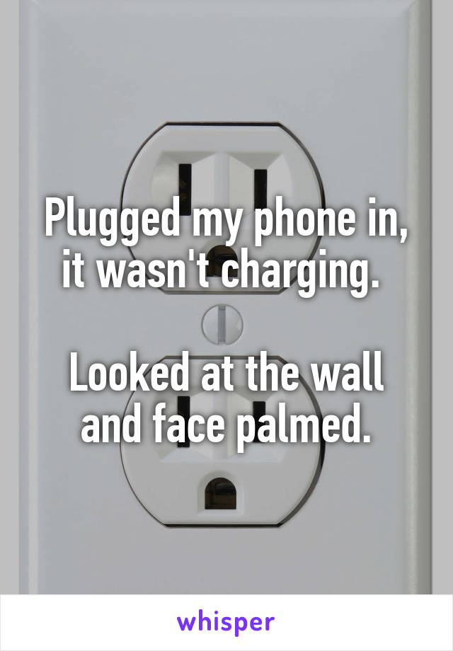 Plugged my phone in, it wasn't charging.   Looked at the wall and face palmed.