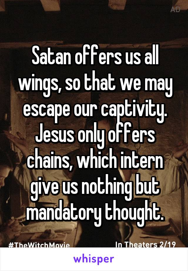 Satan offers us all wings, so that we may escape our captivity. Jesus only offers chains, which intern give us nothing but mandatory thought.