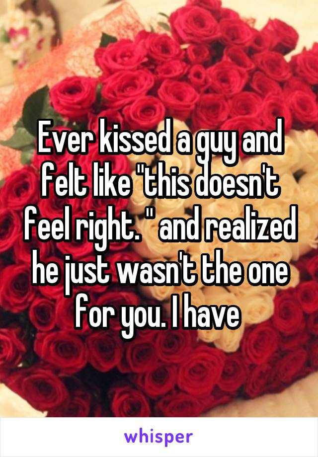 "Ever kissed a guy and felt like ""this doesn't feel right. "" and realized he just wasn't the one for you. I have"