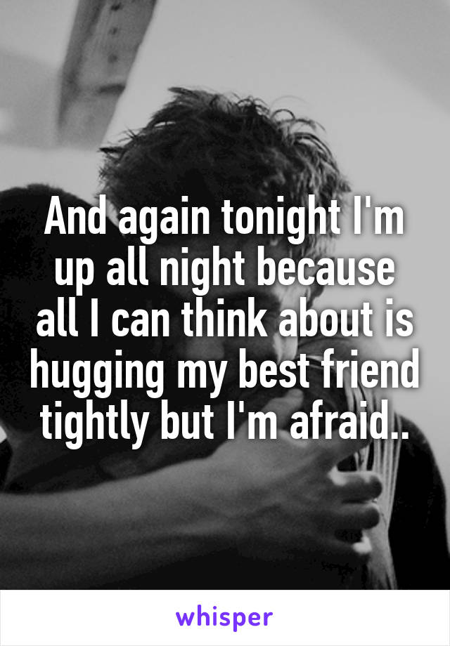 And again tonight I'm up all night because all I can think about is hugging my best friend tightly but I'm afraid..
