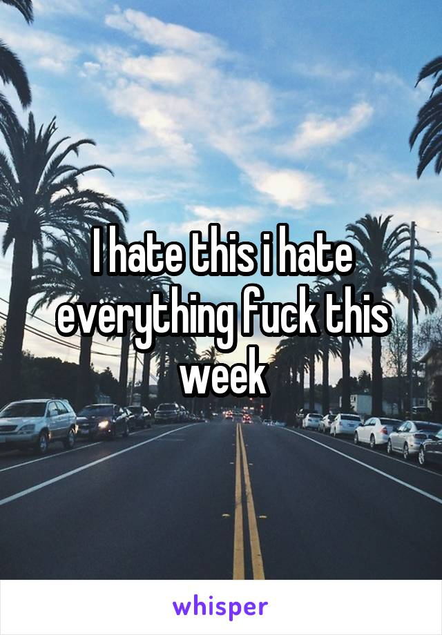 I hate this i hate everything fuck this week