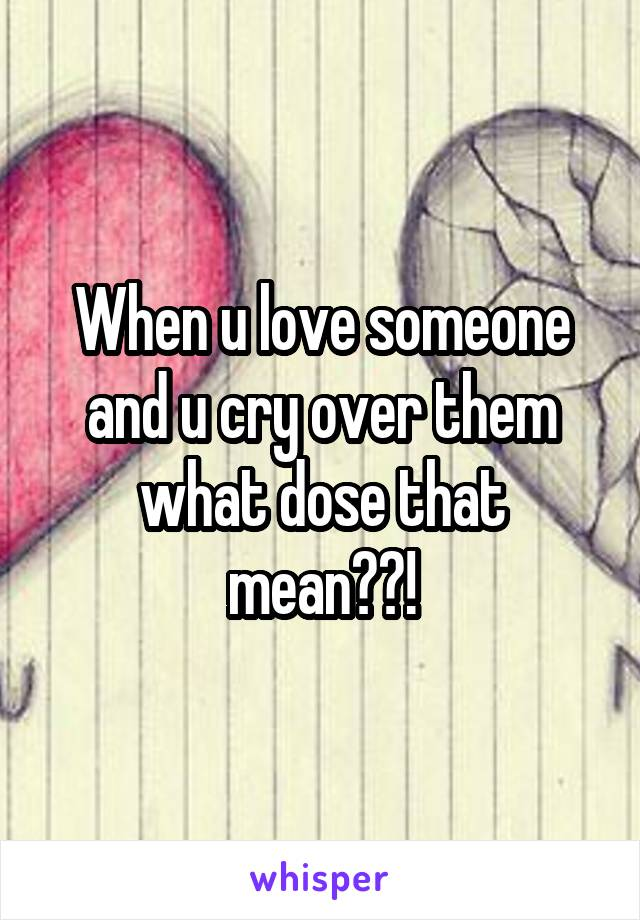 When u love someone and u cry over them what dose that mean??!