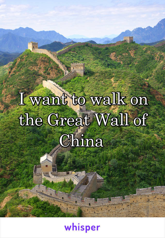 I want to walk on the Great Wall of China