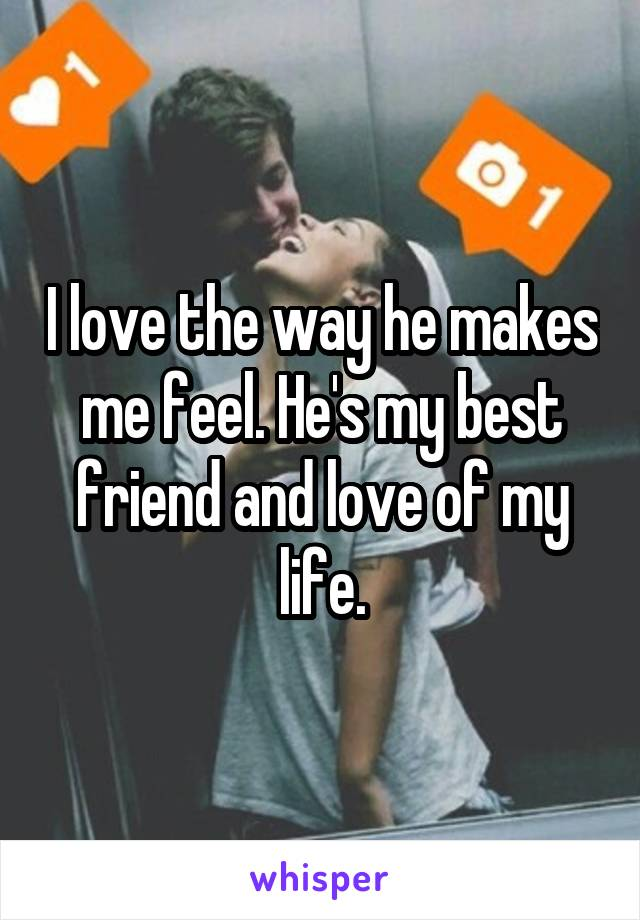 I love the way he makes me feel. He's my best friend and love of my life.