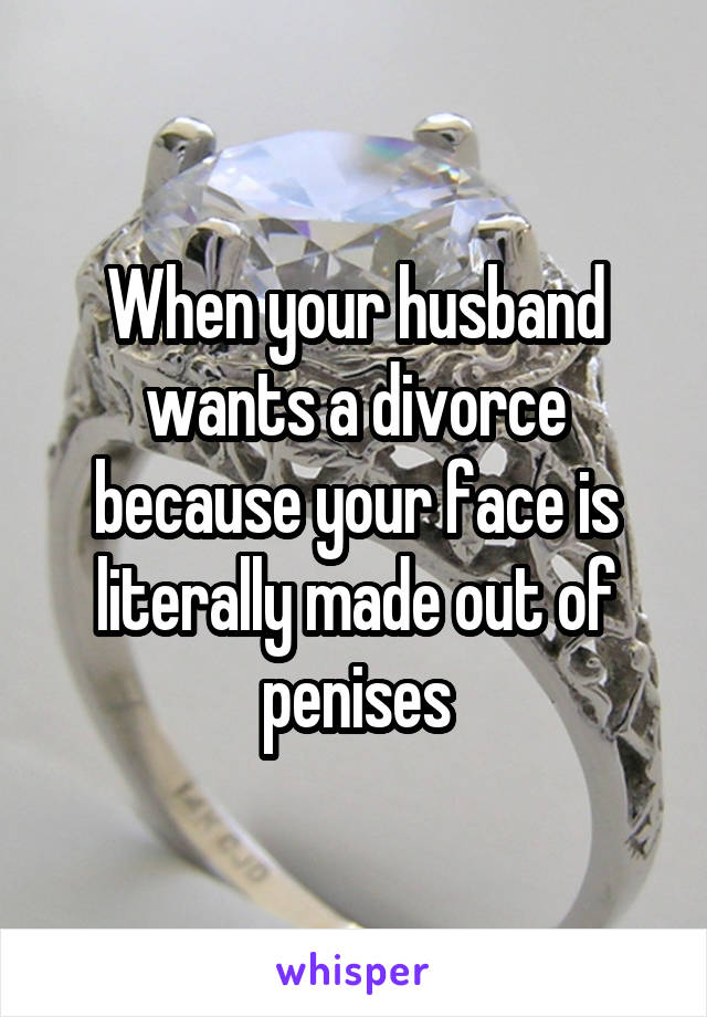 When your husband wants a divorce because your face is literally made out of penises