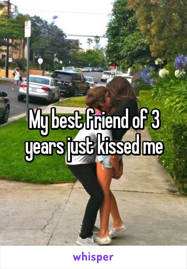 My best friend of 3 years just kissed me