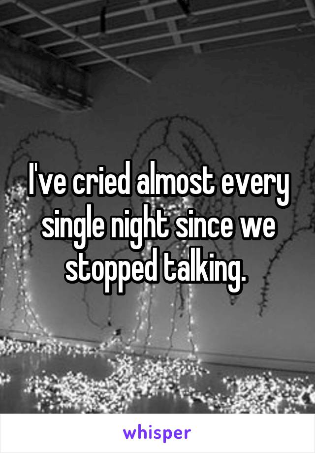 I've cried almost every single night since we stopped talking.