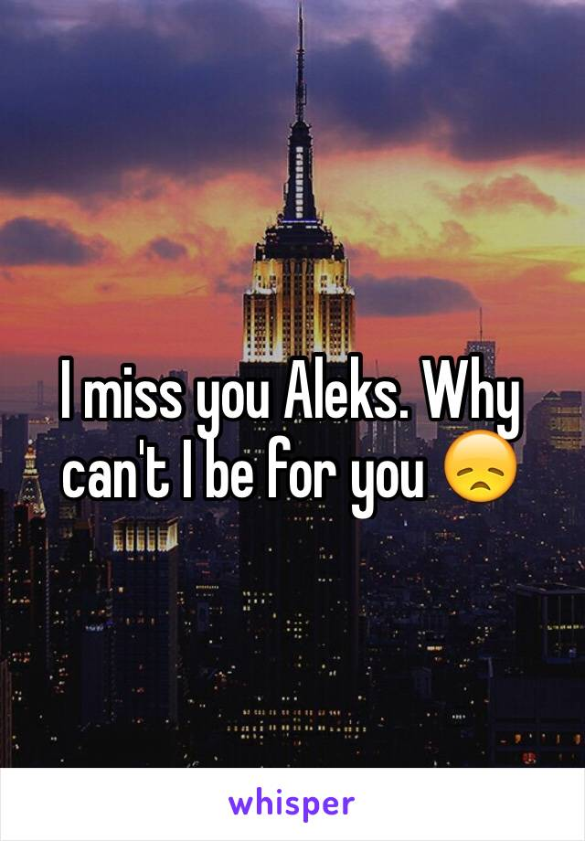 I miss you Aleks. Why can't I be for you 😞