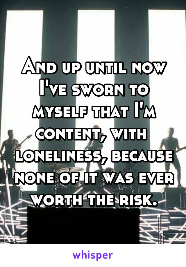 And up until now I've sworn to myself that I'm content, with  loneliness, because none of it was ever worth the risk.