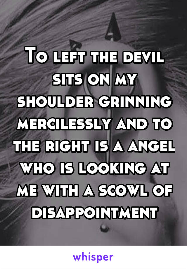 To left the devil sits on my shoulder grinning mercilessly and to the right is a angel who is looking at me with a scowl of disappointment