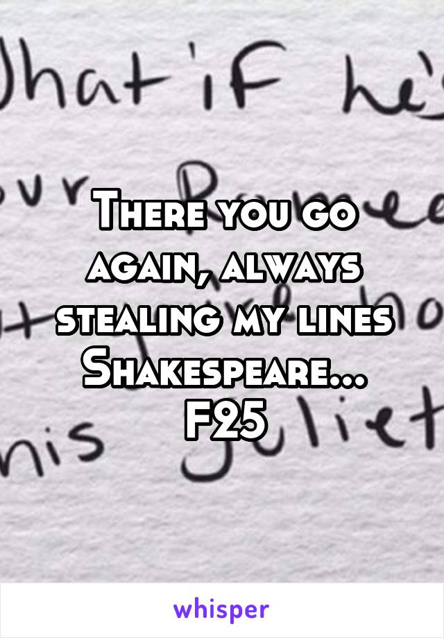 There you go again, always stealing my lines Shakespeare... F25