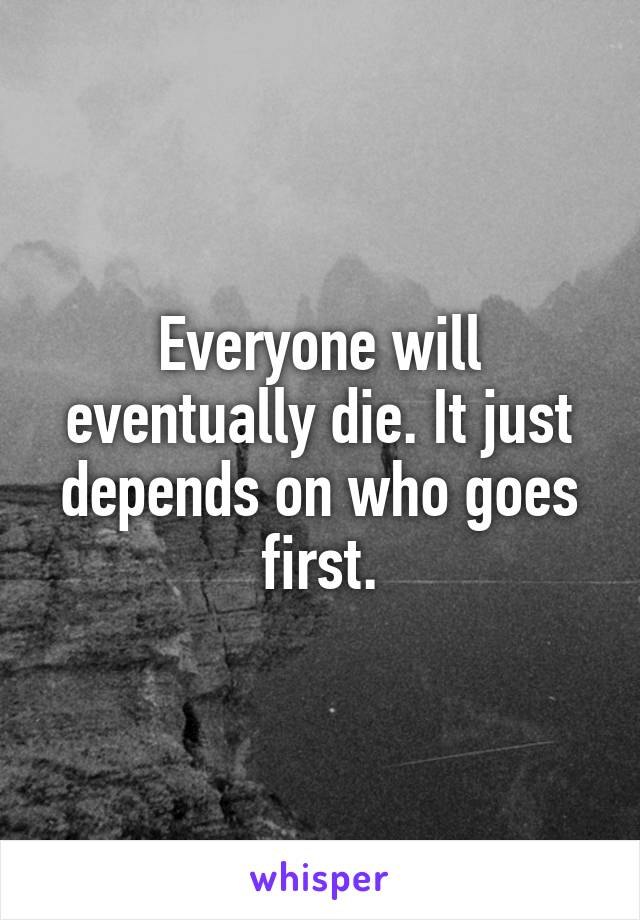 Everyone will eventually die. It just depends on who goes first.
