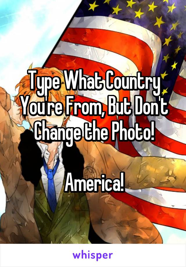 Type What Country You're From, But Don't Change the Photo!  America!