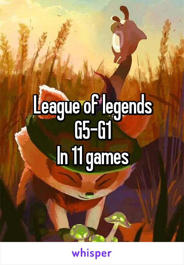 League of legends G5-G1 In 11 games