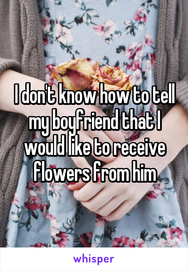 I don't know how to tell my boyfriend that I would like to receive flowers from him