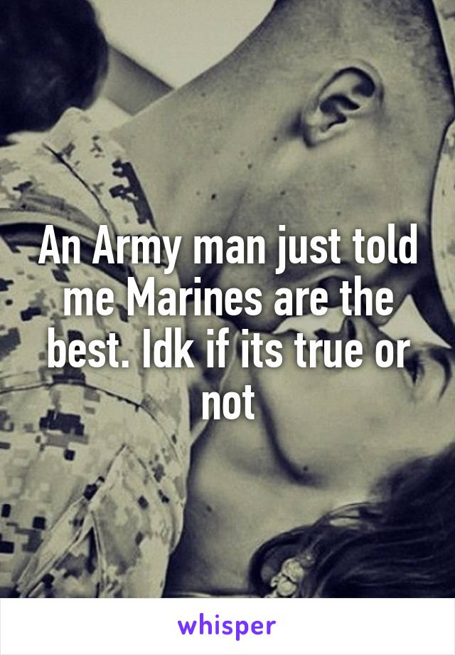 An Army man just told me Marines are the best. Idk if its true or not