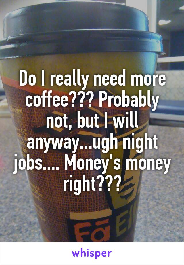 Do I really need more coffee??? Probably not, but I will anyway...ugh night jobs.... Money's money right???