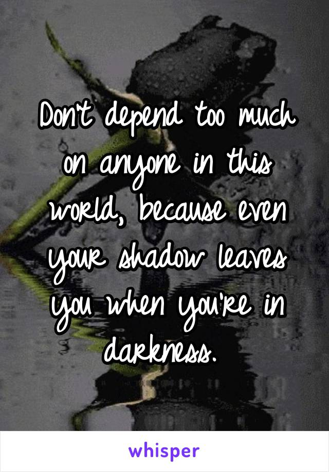 Don't depend too much on anyone in this world, because even your shadow leaves you when you're in darkness.