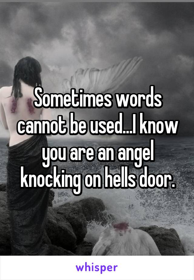 Sometimes words cannot be used...I know you are an angel knocking on hells door.