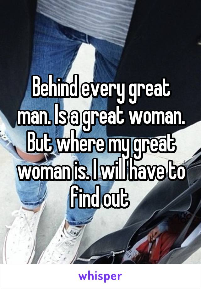 Behind every great man. Is a great woman. But where my great woman is. I will have to find out
