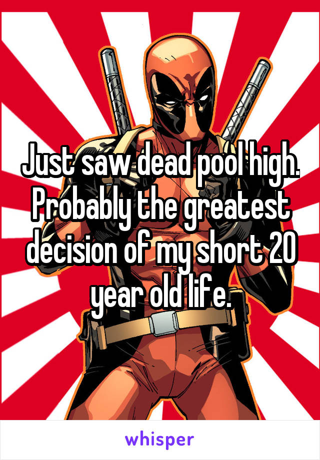 Just saw dead pool high. Probably the greatest decision of my short 20 year old life.