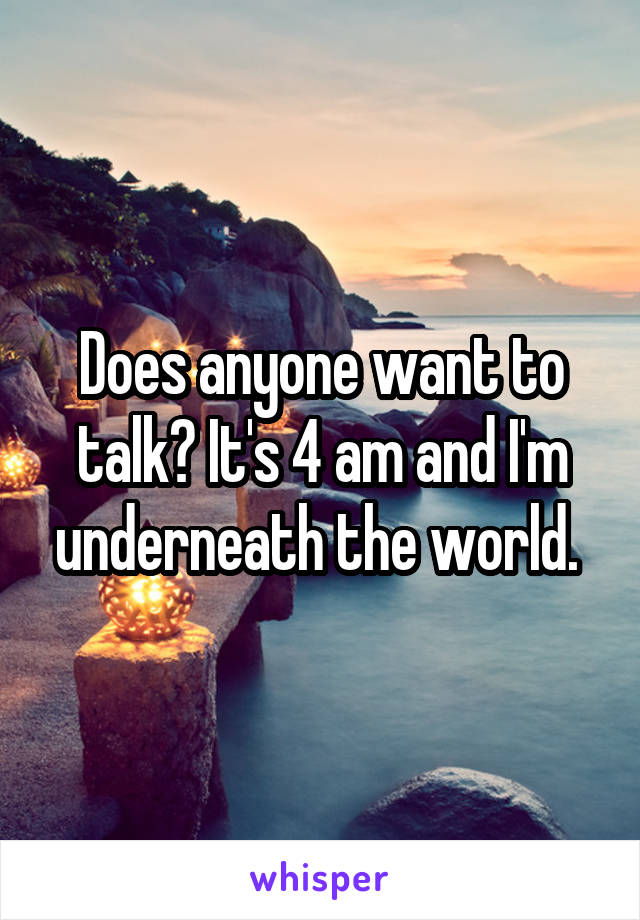 Does anyone want to talk? It's 4 am and I'm underneath the world.