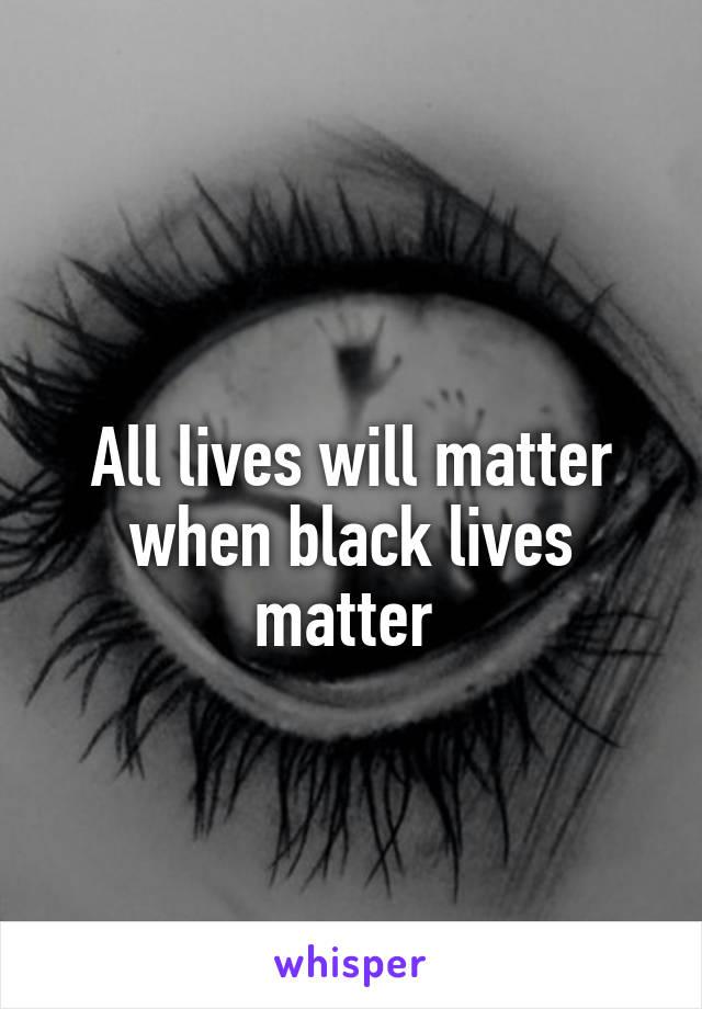 All lives will matter when black lives matter