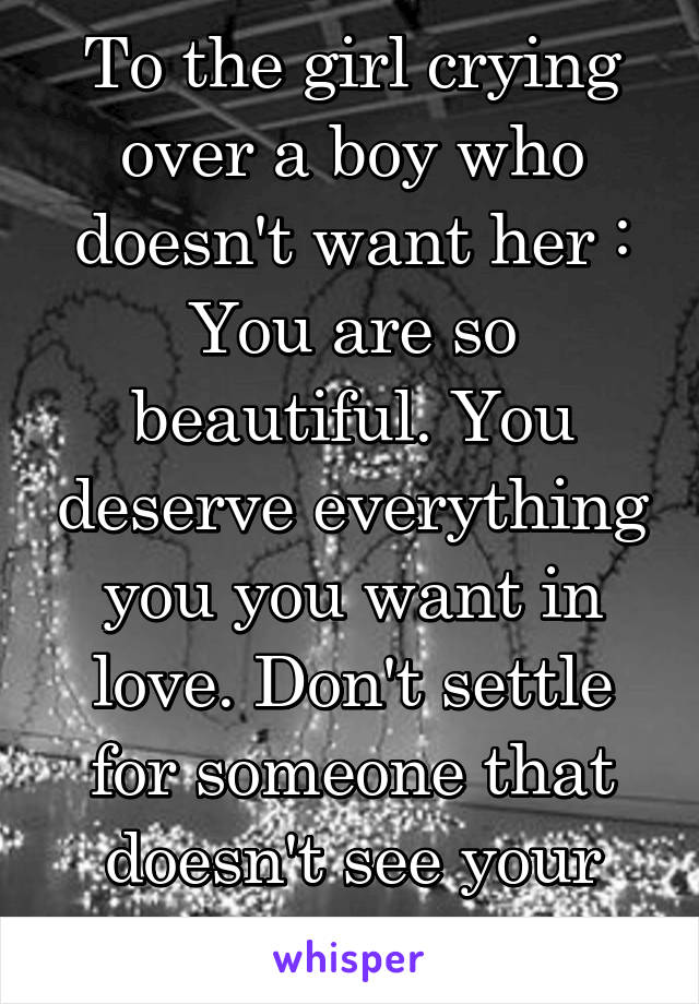 To the girl crying over a boy who doesn't want her : You are so beautiful. You deserve everything you you want in love. Don't settle for someone that doesn't see your value.