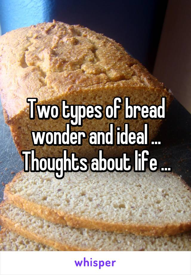 Two types of bread wonder and ideal ... Thoughts about life ...