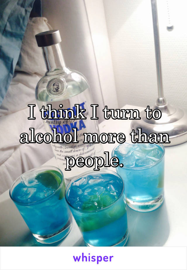 I think I turn to alcohol more than people.