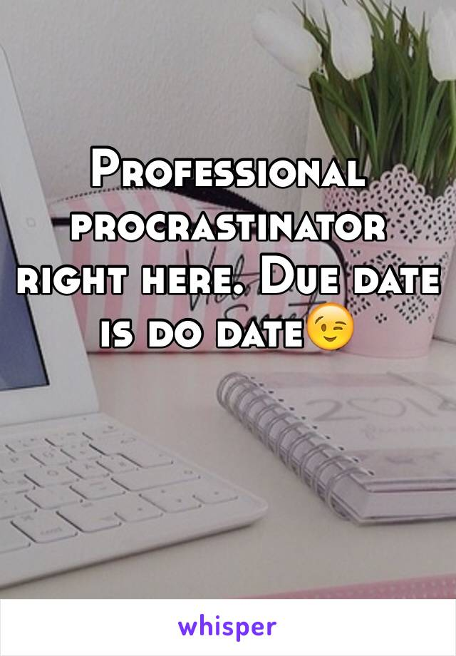 Professional procrastinator right here. Due date is do date😉