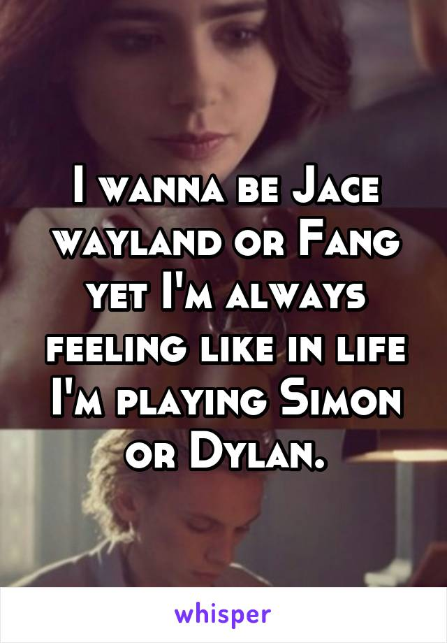 I wanna be Jace wayland or Fang yet I'm always feeling like in life I'm playing Simon or Dylan.