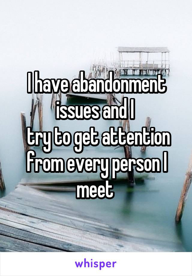 I have abandonment issues and I   try to get attention from every person I meet