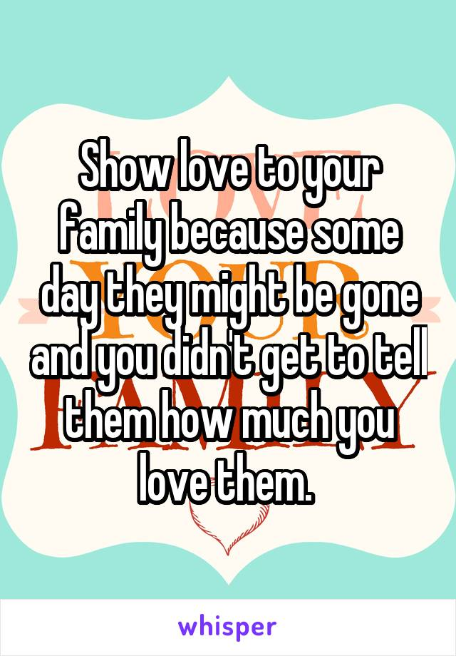 Show love to your family because some day they might be gone and you didn't get to tell them how much you love them.