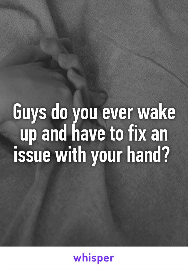 Guys do you ever wake up and have to fix an issue with your hand?