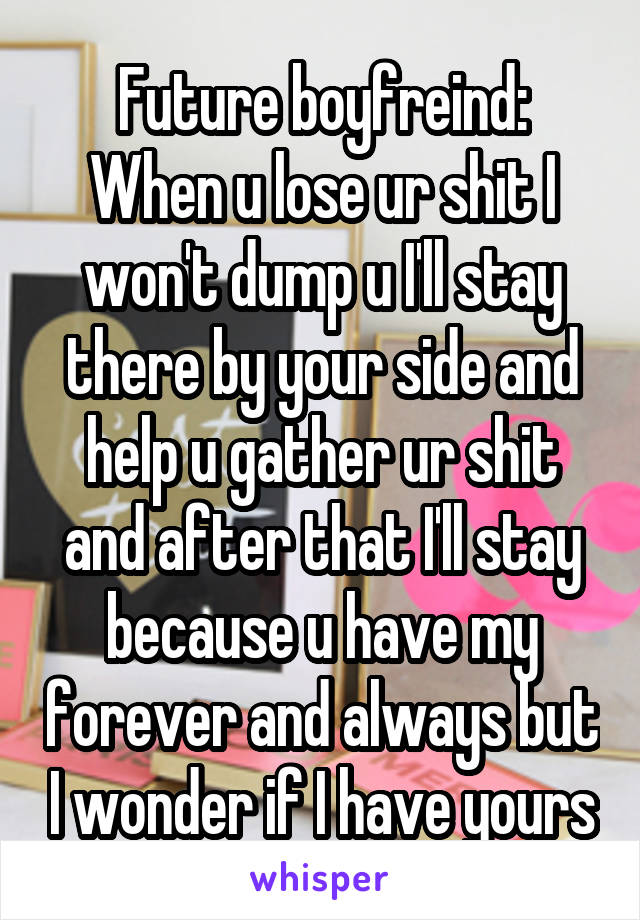 Future boyfreind: When u lose ur shit I won't dump u I'll stay there by your side and help u gather ur shit and after that I'll stay because u have my forever and always but I wonder if I have yours