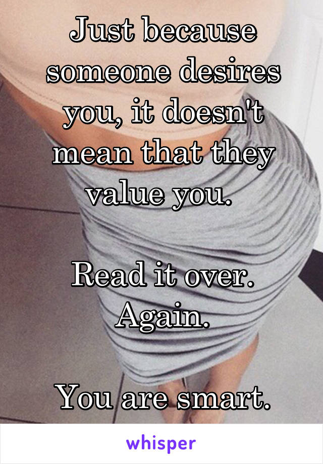 Just because someone desires you, it doesn't mean that they value you.   Read it over. Again.  You are smart. Catch on.