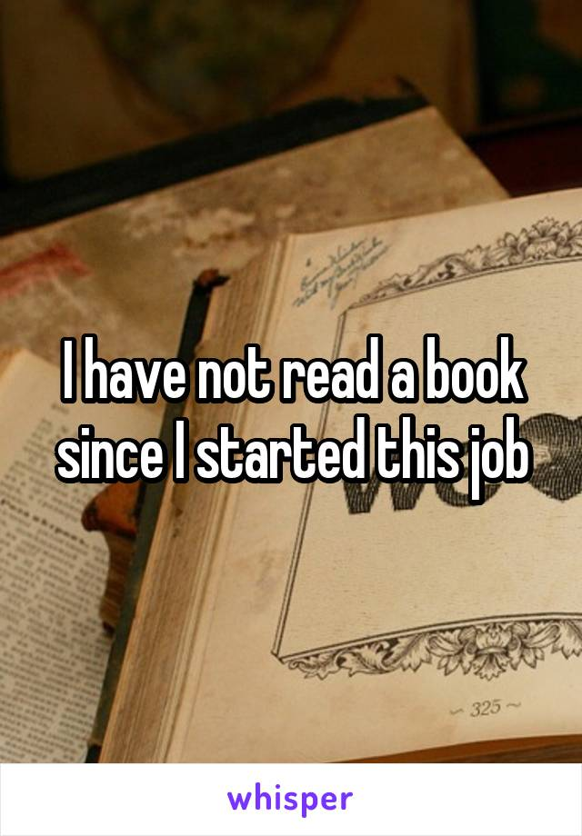 I have not read a book since I started this job