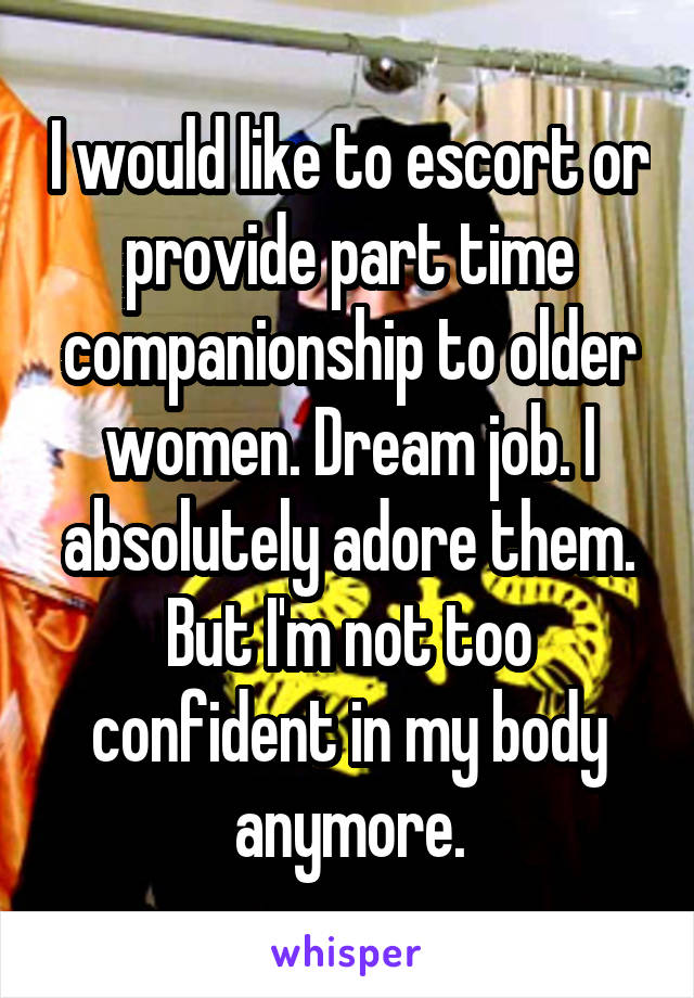 I would like to escort or provide part time companionship to older women. Dream job. I absolutely adore them. But I'm not too confident in my body anymore.