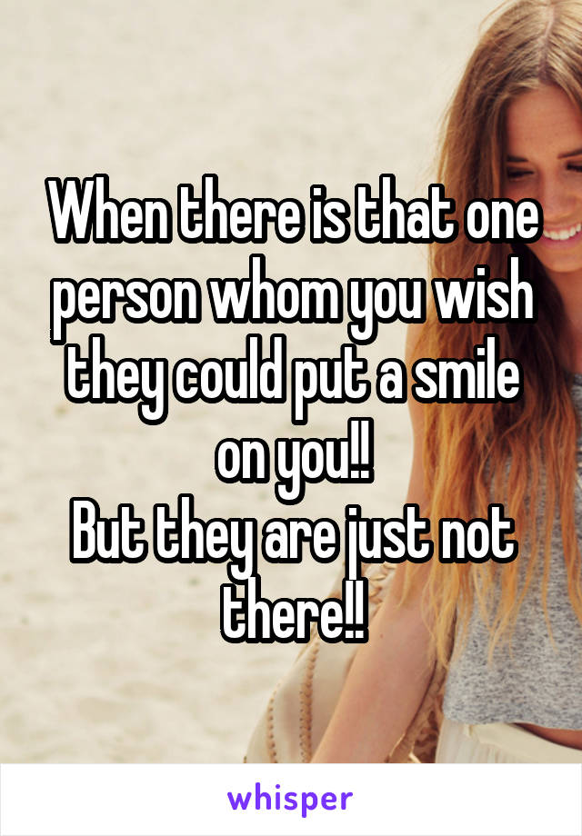 When there is that one person whom you wish they could put a smile on you!! But they are just not there!!