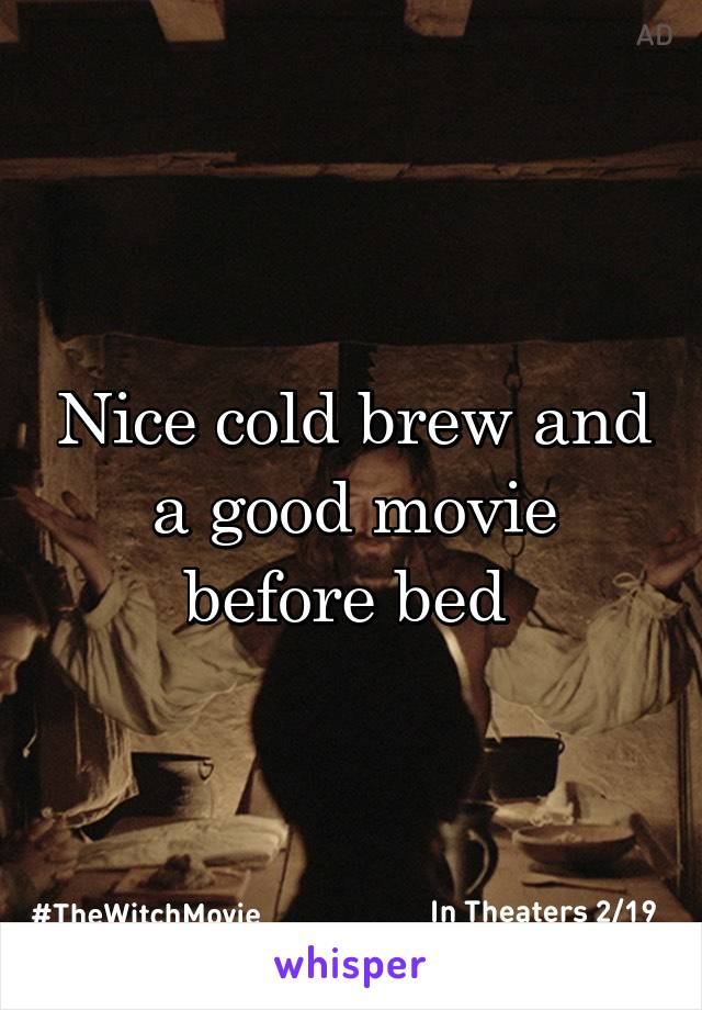 Nice cold brew and a good movie before bed