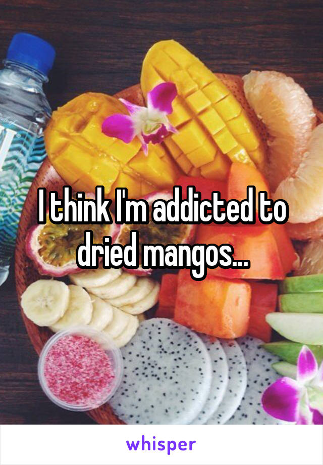 I think I'm addicted to dried mangos...