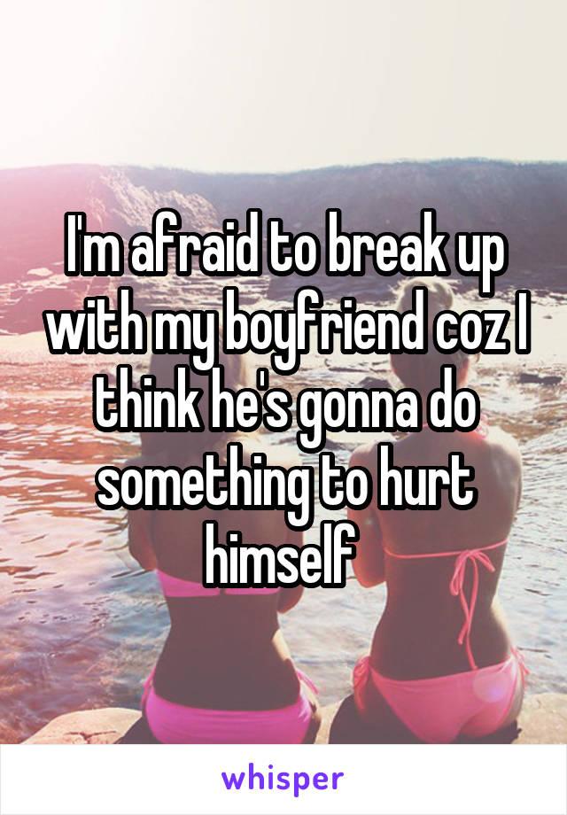 I'm afraid to break up with my boyfriend coz I think he's gonna do something to hurt himself