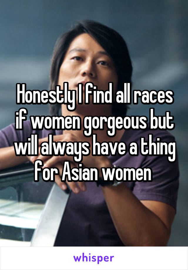 Honestly I find all races if women gorgeous but will always have a thing for Asian women