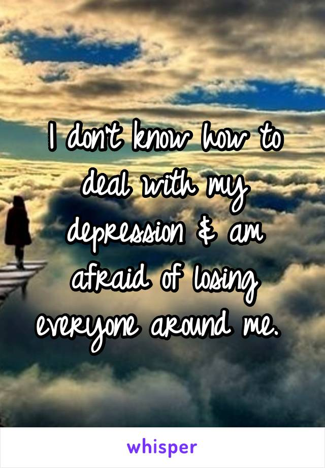 I don't know how to deal with my depression & am afraid of losing everyone around me.