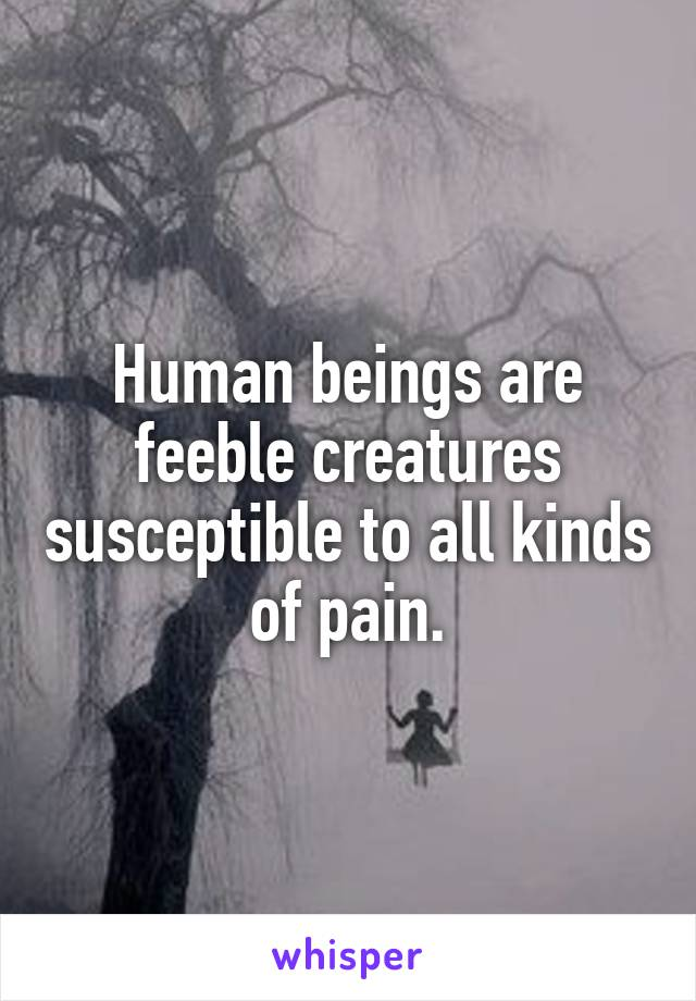 Human beings are feeble creatures susceptible to all kinds of pain.