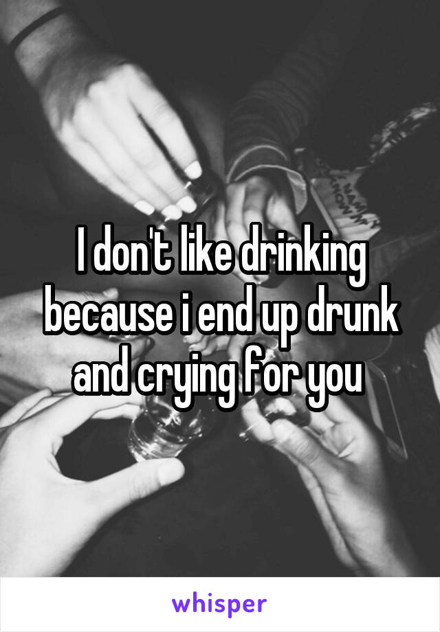 I don't like drinking because i end up drunk and crying for you