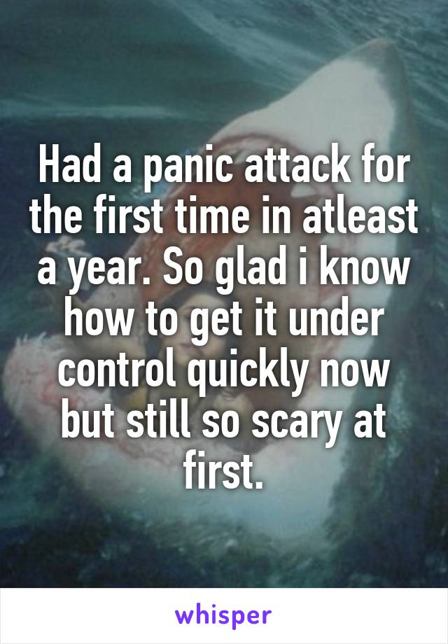 Had a panic attack for the first time in atleast a year. So glad i know how to get it under control quickly now but still so scary at first.